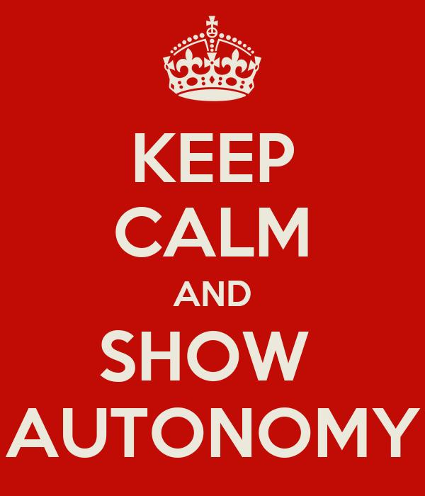 KEEP CALM AND SHOW  AUTONOMY