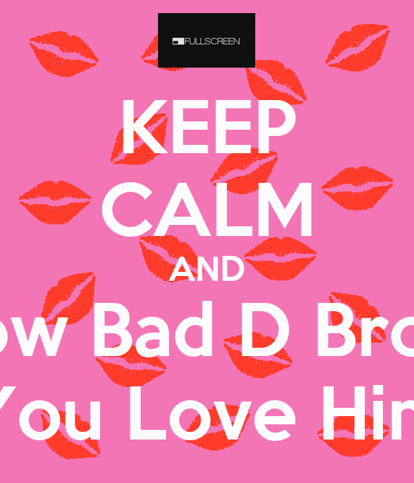 KEEP CALM AND Show Bad D Brown You Love Him