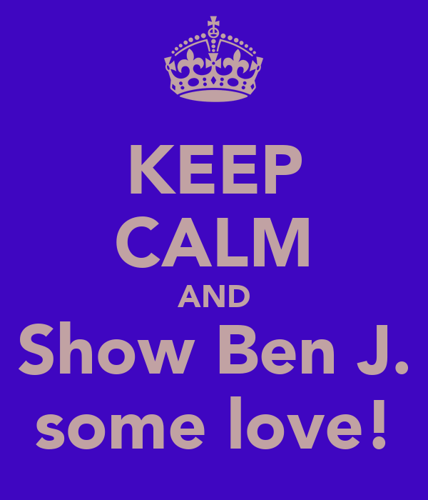 KEEP CALM AND Show Ben J. some love!