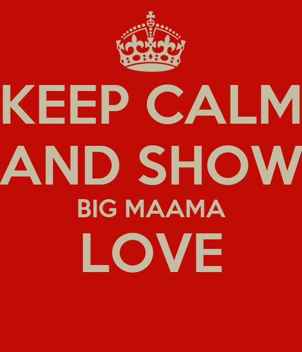 KEEP CALM AND SHOW BIG MAAMA LOVE