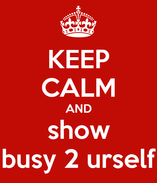 KEEP CALM AND show busy 2 urself
