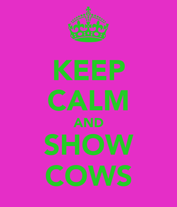 KEEP CALM AND SHOW COWS