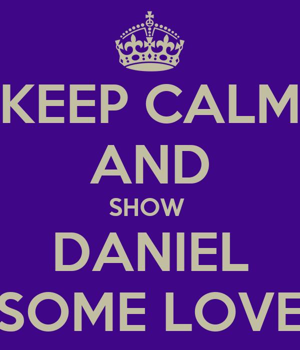 KEEP CALM AND SHOW  DANIEL SOME LOVE
