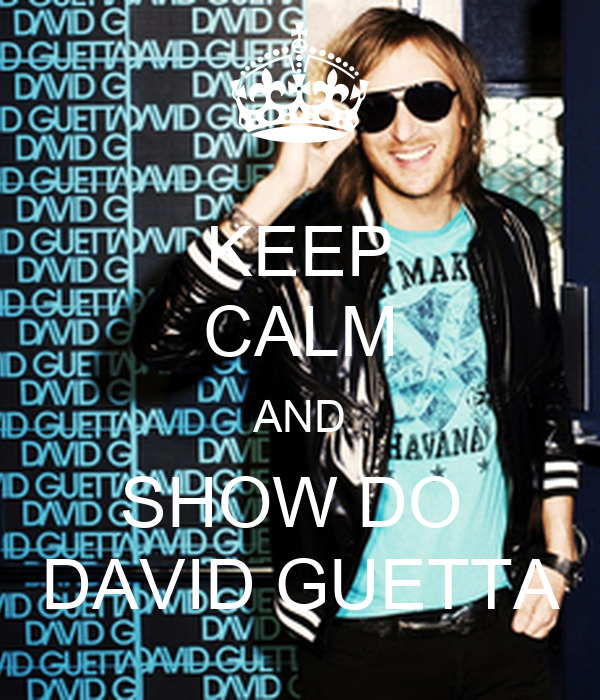 KEEP CALM AND SHOW DO  DAVID GUETTA