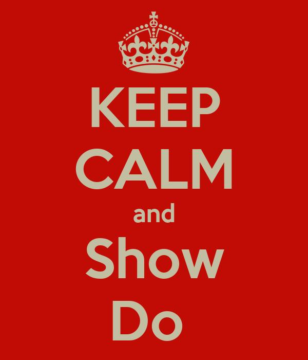 KEEP CALM and Show Do