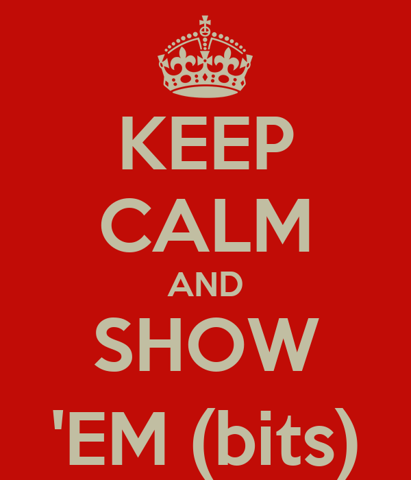 KEEP CALM AND SHOW 'EM (bits)