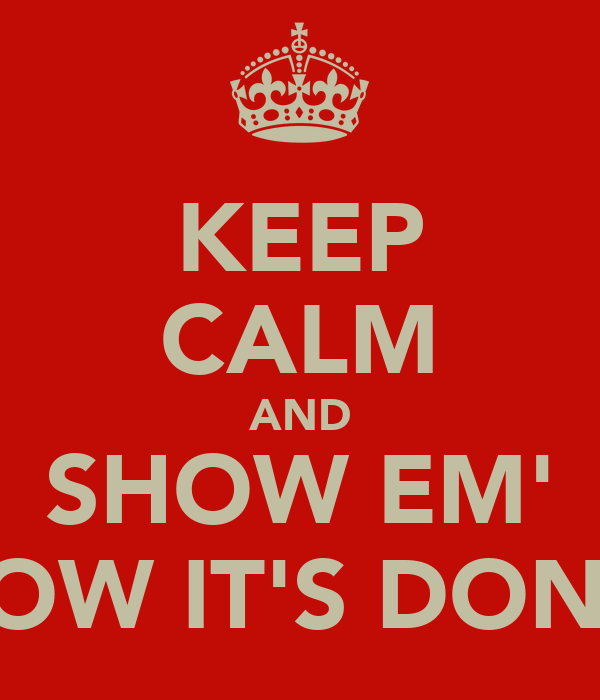 KEEP CALM AND SHOW EM' HOW IT'S DONE