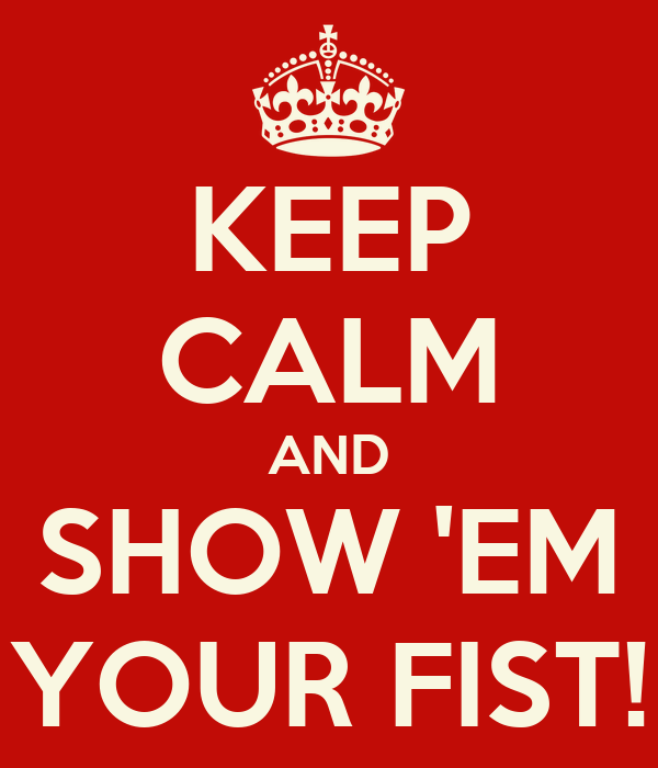 KEEP CALM AND SHOW 'EM YOUR FIST!