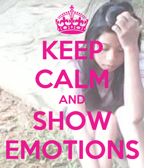 KEEP CALM AND SHOW EMOTIONS