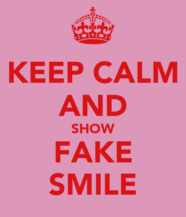 KEEP CALM AND SHOW FAKE SMILE