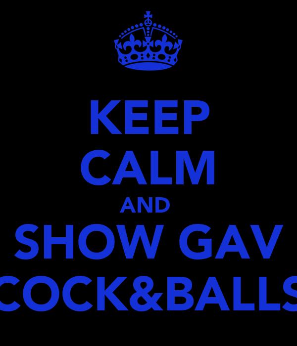 KEEP CALM AND  SHOW GAV COCK&BALLS