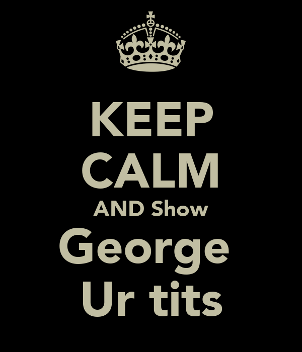 KEEP CALM AND Show George  Ur tits