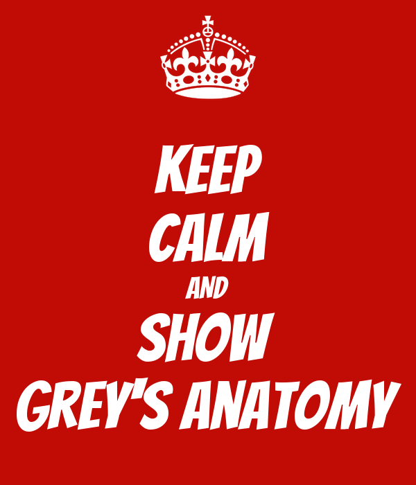 KEEP CALM AND show  Grey's Anatomy