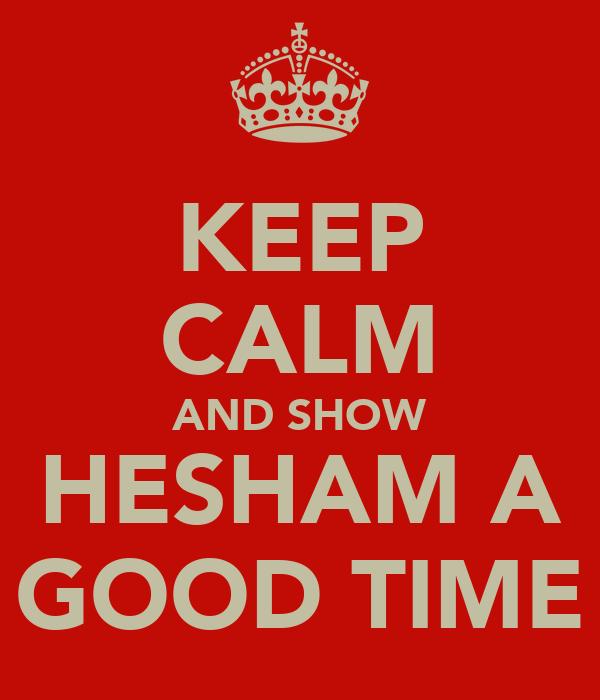 KEEP CALM AND SHOW HESHAM A GOOD TIME
