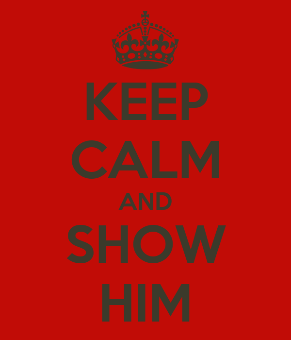 KEEP CALM AND SHOW HIM