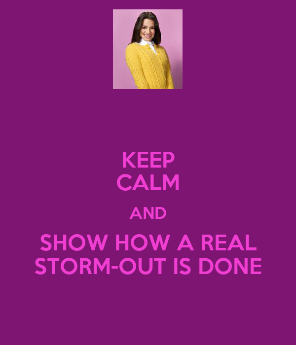 KEEP CALM AND SHOW HOW A REAL STORM-OUT IS DONE