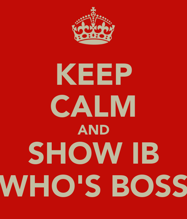 KEEP CALM AND SHOW IB WHO'S BOSS