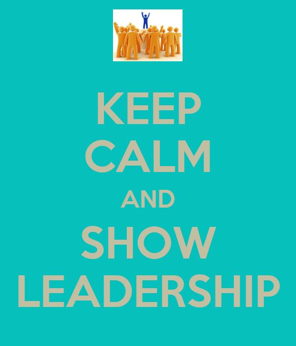 KEEP CALM AND SHOW LEADERSHIP