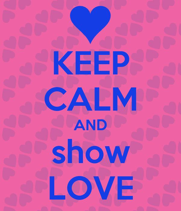 KEEP CALM AND show LOVE