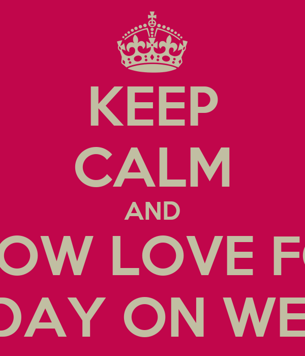 KEEP CALM AND SHOW LOVE FOR MY BIRTHDAY ON WEDNESDAY