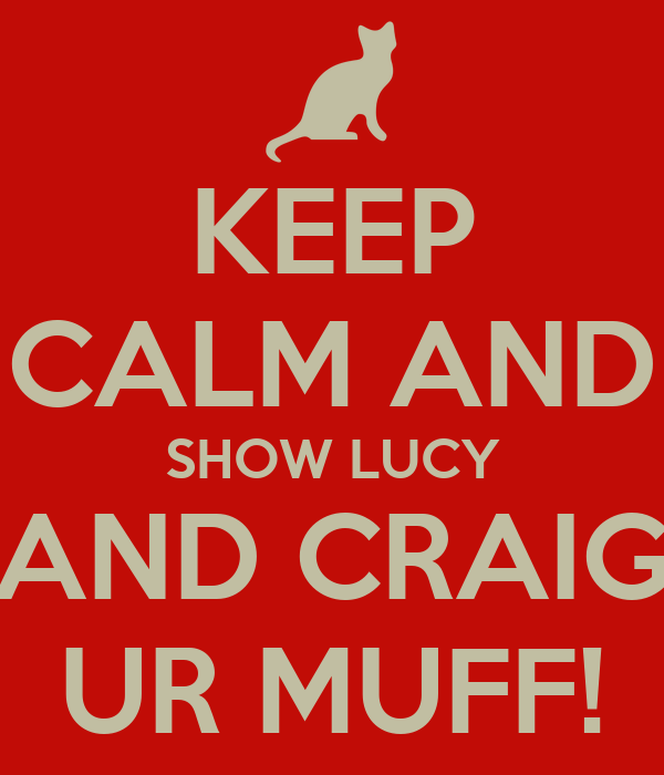 KEEP CALM AND SHOW LUCY AND CRAIG UR MUFF!