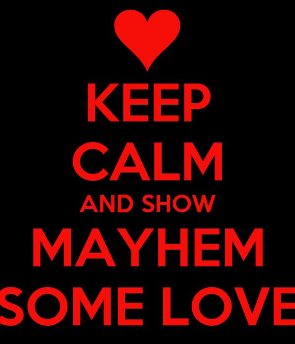 KEEP CALM AND SHOW MAYHEM SOME LOVE