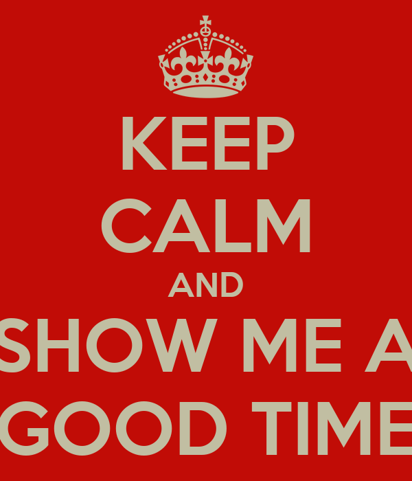 KEEP CALM AND SHOW ME A GOOD TIME