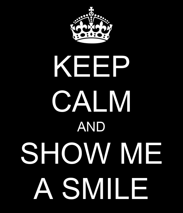 KEEP CALM AND SHOW ME A SMILE