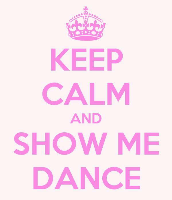KEEP CALM AND SHOW ME DANCE