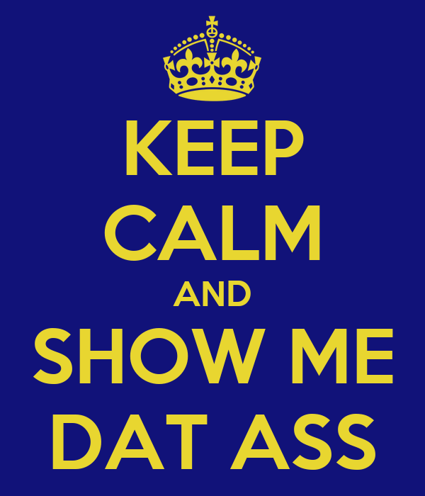 KEEP CALM AND SHOW ME DAT ASS