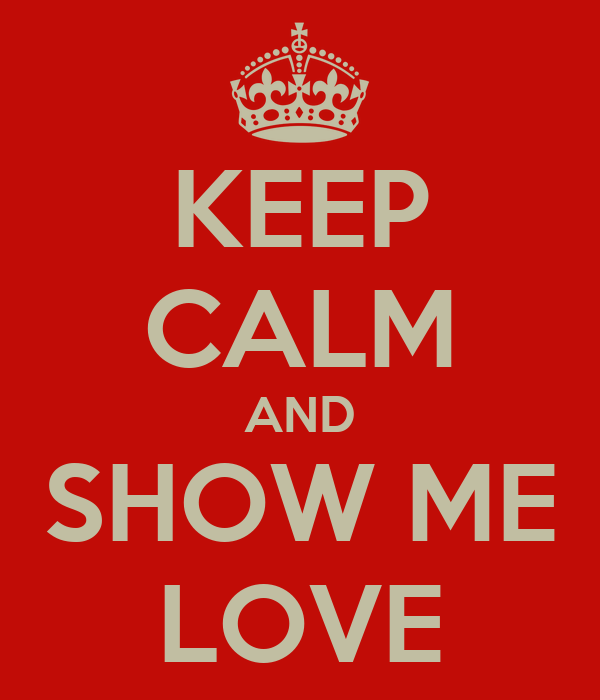 KEEP CALM AND SHOW ME LOVE