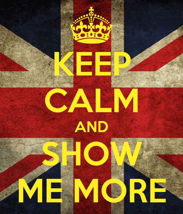 KEEP CALM AND SHOW ME MORE