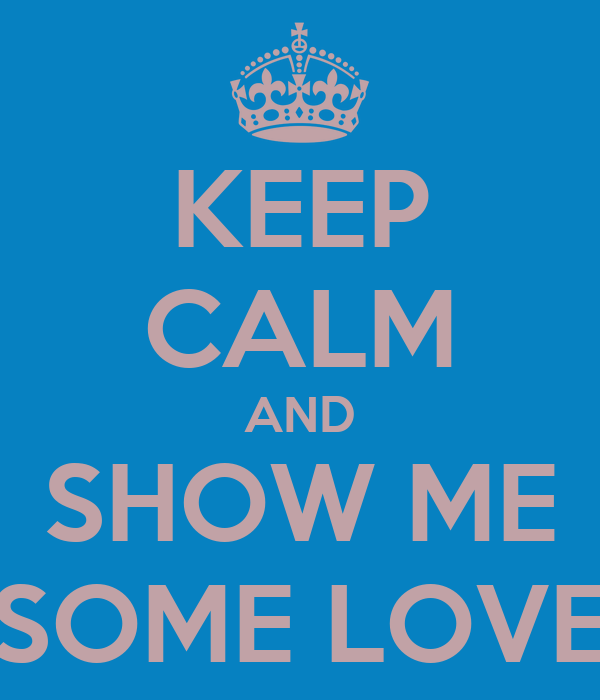 KEEP CALM AND SHOW ME SOME LOVE