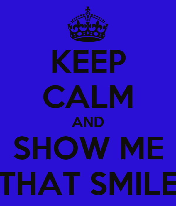 KEEP CALM AND SHOW ME THAT SMILE