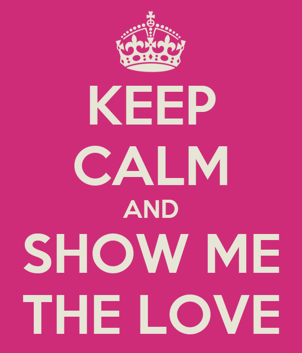 KEEP CALM AND SHOW ME THE LOVE