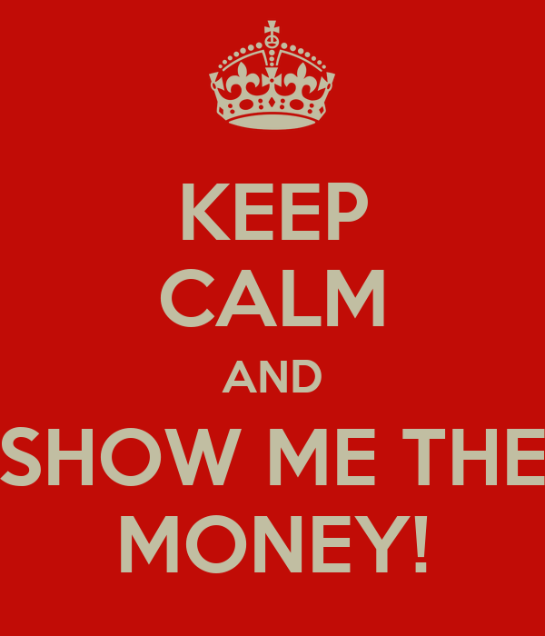 KEEP CALM AND SHOW ME THE MONEY!