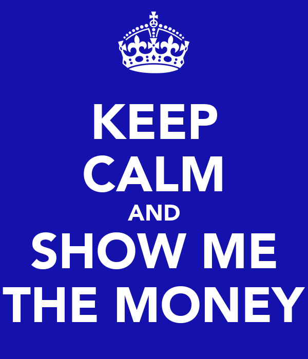KEEP CALM AND SHOW ME THE MONEY