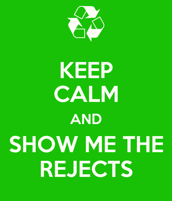 KEEP CALM AND SHOW ME THE REJECTS