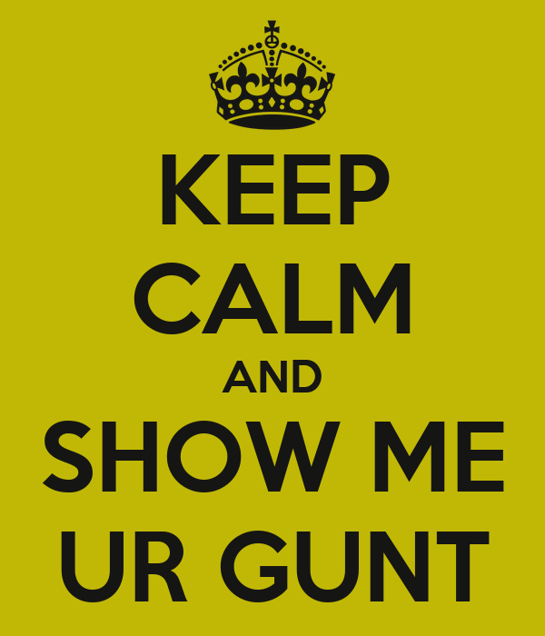 KEEP CALM AND SHOW ME UR GUNT