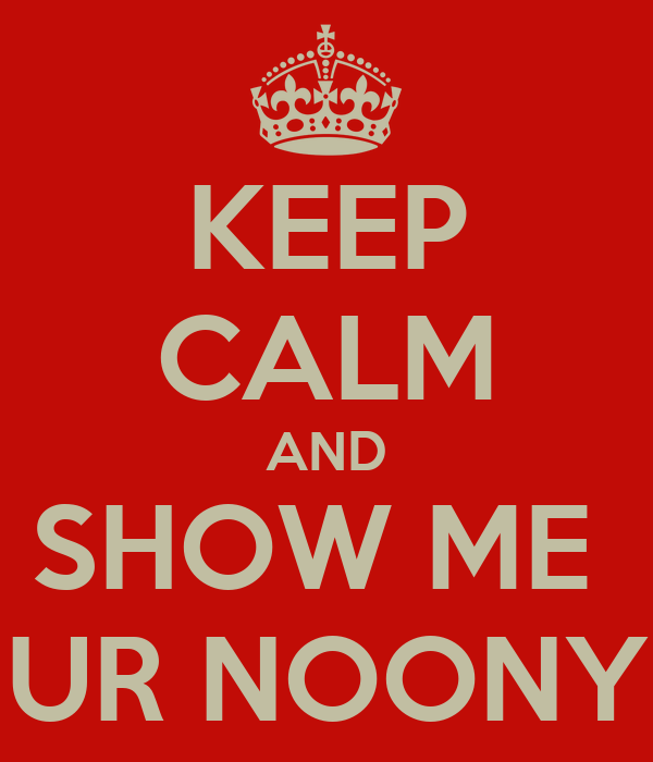 KEEP CALM AND SHOW ME  UR NOONY