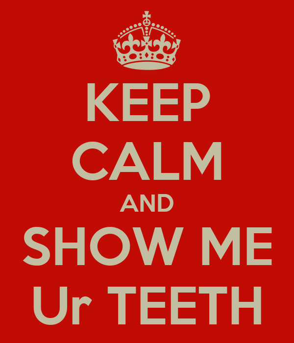 KEEP CALM AND SHOW ME Ur TEETH