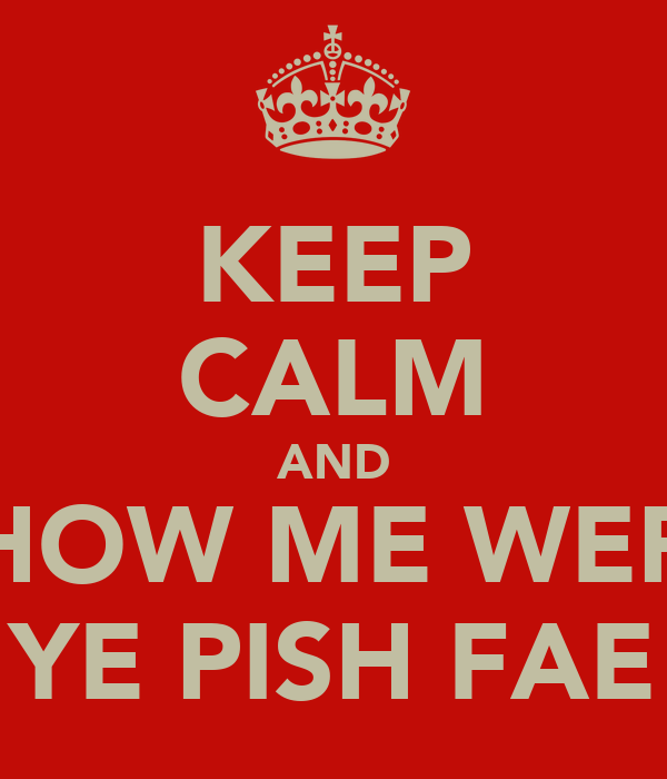 KEEP CALM AND SHOW ME WERE YE PISH FAE