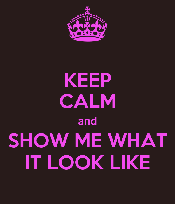 KEEP CALM and SHOW ME WHAT IT LOOK LIKE