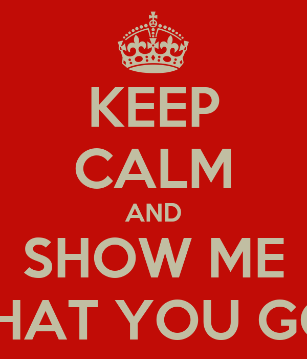 KEEP CALM AND SHOW ME WHAT YOU GOT