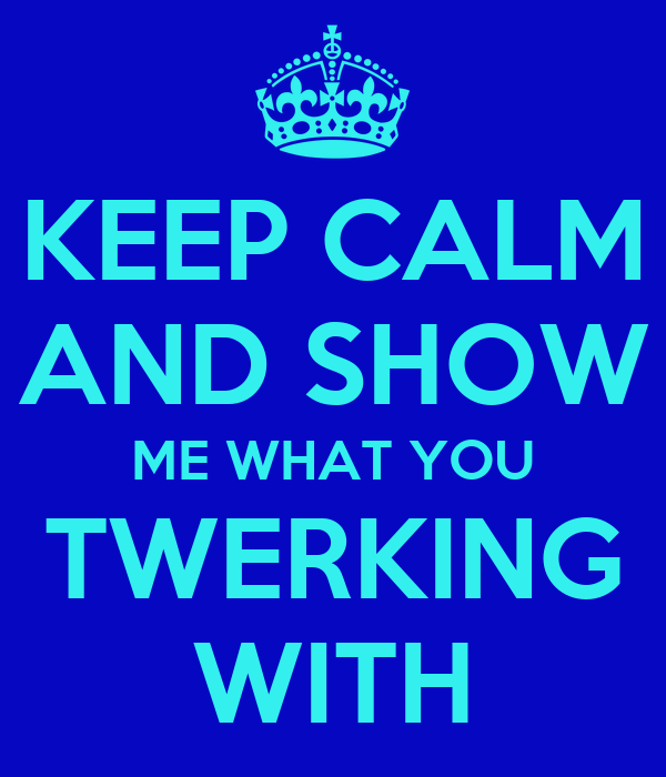 KEEP CALM AND SHOW ME WHAT YOU TWERKING WITH