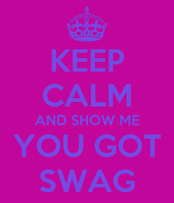 KEEP CALM AND SHOW ME YOU GOT SWAG