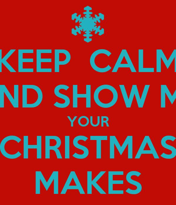 Keep Calm And Show Me Your Christmas Makes Poster