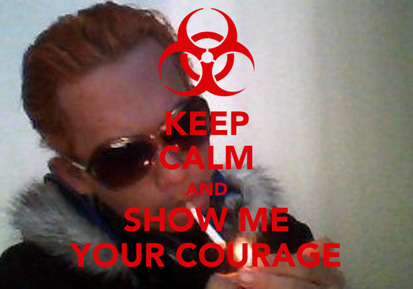 KEEP CALM AND SHOW ME YOUR COURAGE