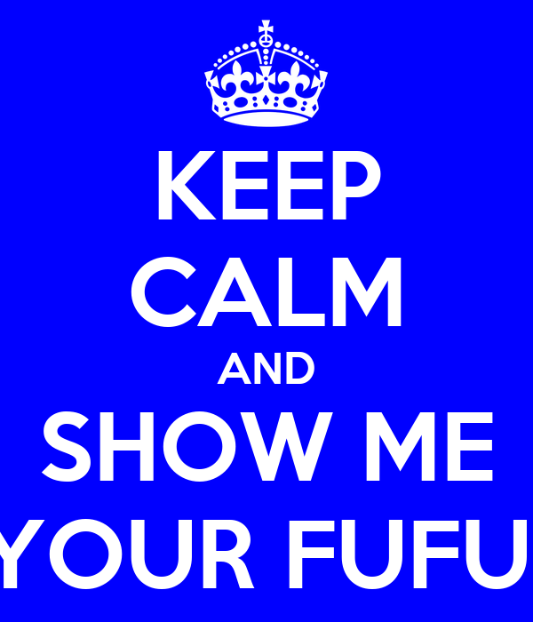 KEEP CALM AND SHOW ME YOUR FUFU