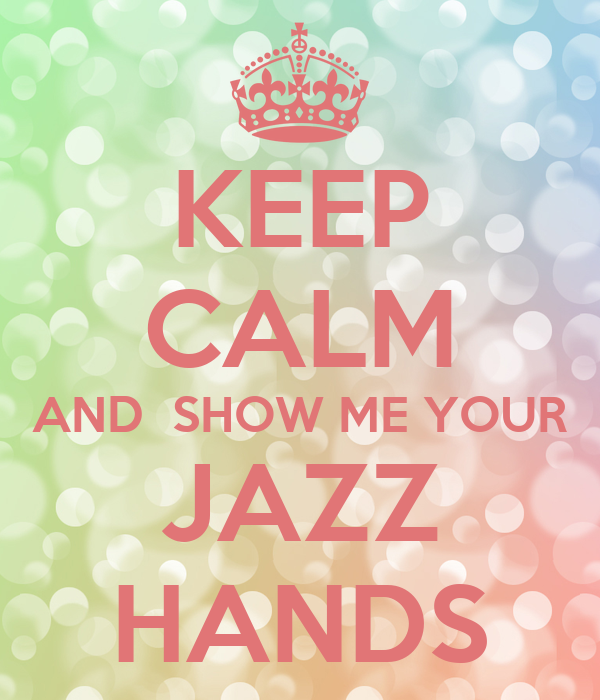 KEEP CALM AND  SHOW ME YOUR JAZZ HANDS